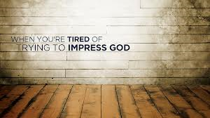 Stop trying to impress...humble yoursel ... you'll be blessed.